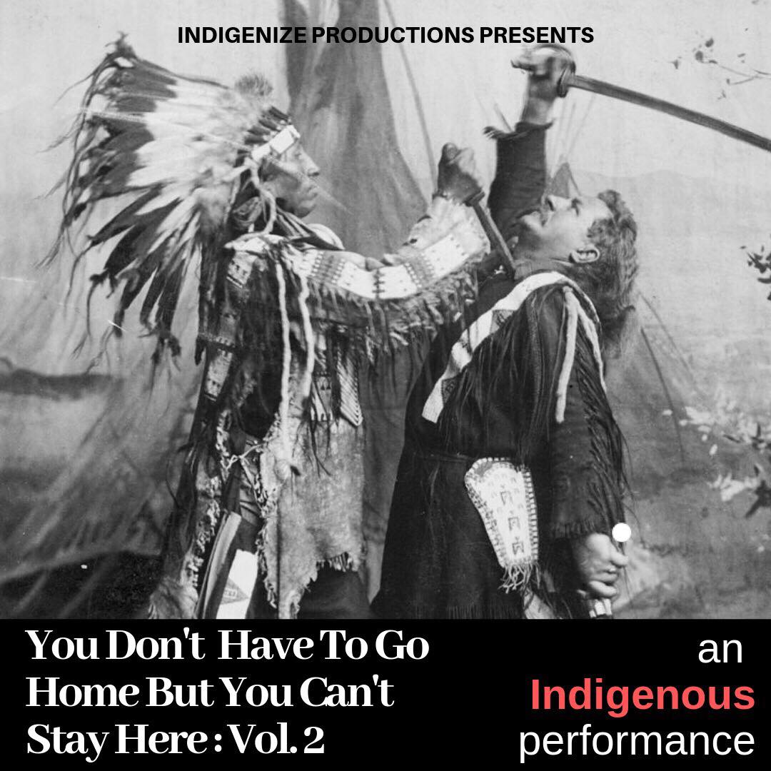 You Don't Have To Go Home, But You Can't Stay Here: an Indigenous Performance - Vol. 2